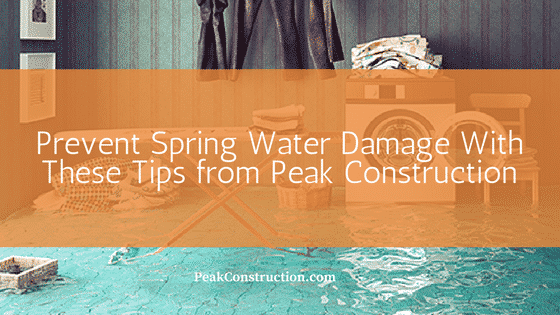Prevent Spring Water Damage With These Tips from Peak Construction
